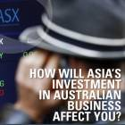 How will Asia's investment in Australian business affect you?